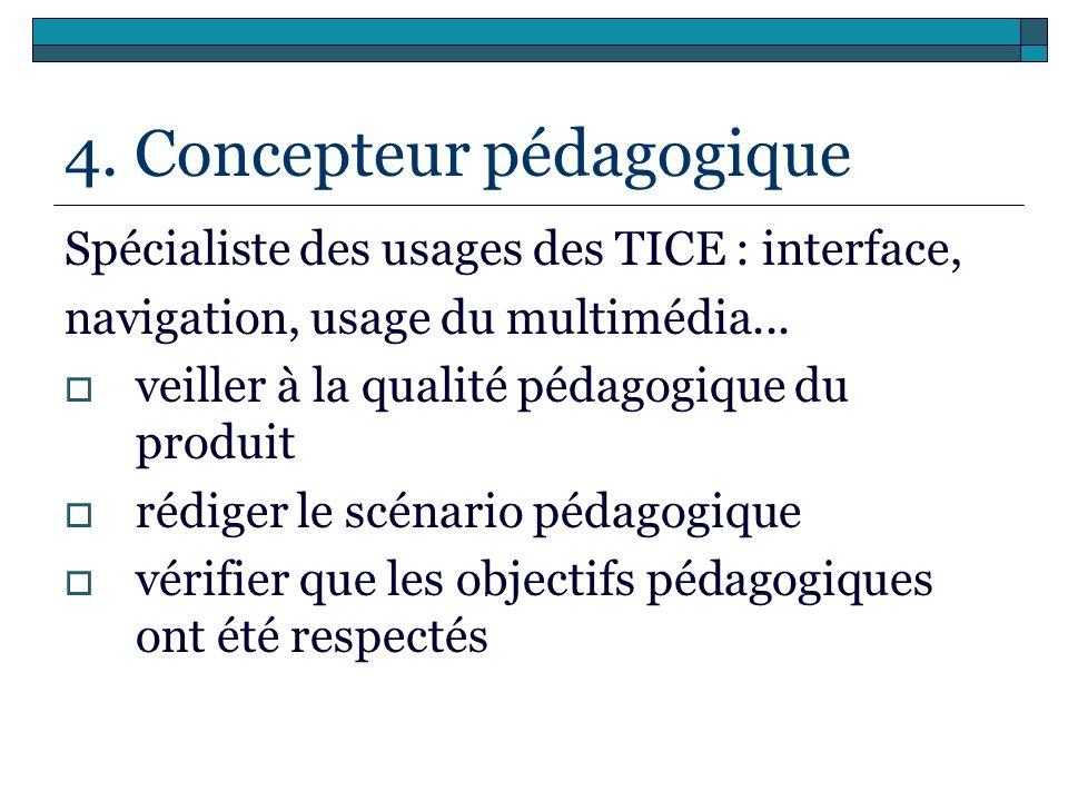 4. Concepteur pédagogique Spécialiste des usages des TICE : interface, navigation, usage du multimédia... veiller à la qualité pédagogique du produit