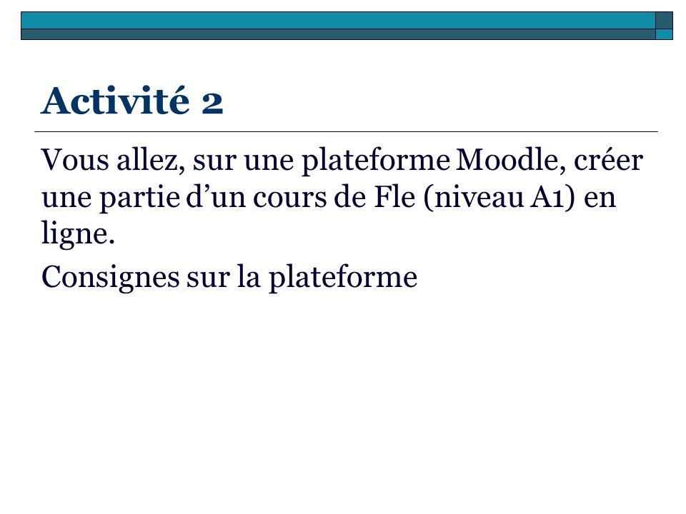 Activité 2 Vous allez, sur une plateforme Moodle, créer une partie dun cours de Fle (niveau A1) en ligne. Consignes sur la plateforme