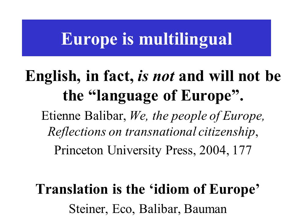 Europe is multilingual English, in fact, is not and will not be the language of Europe. Etienne Balibar, We, the people of Europe, Reflections on tran