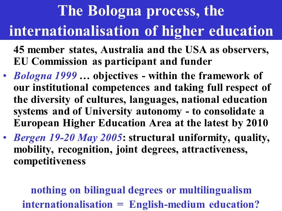 The Bologna process, the internationalisation of higher education 45 member states, Australia and the USA as observers, EU Commission as participant a