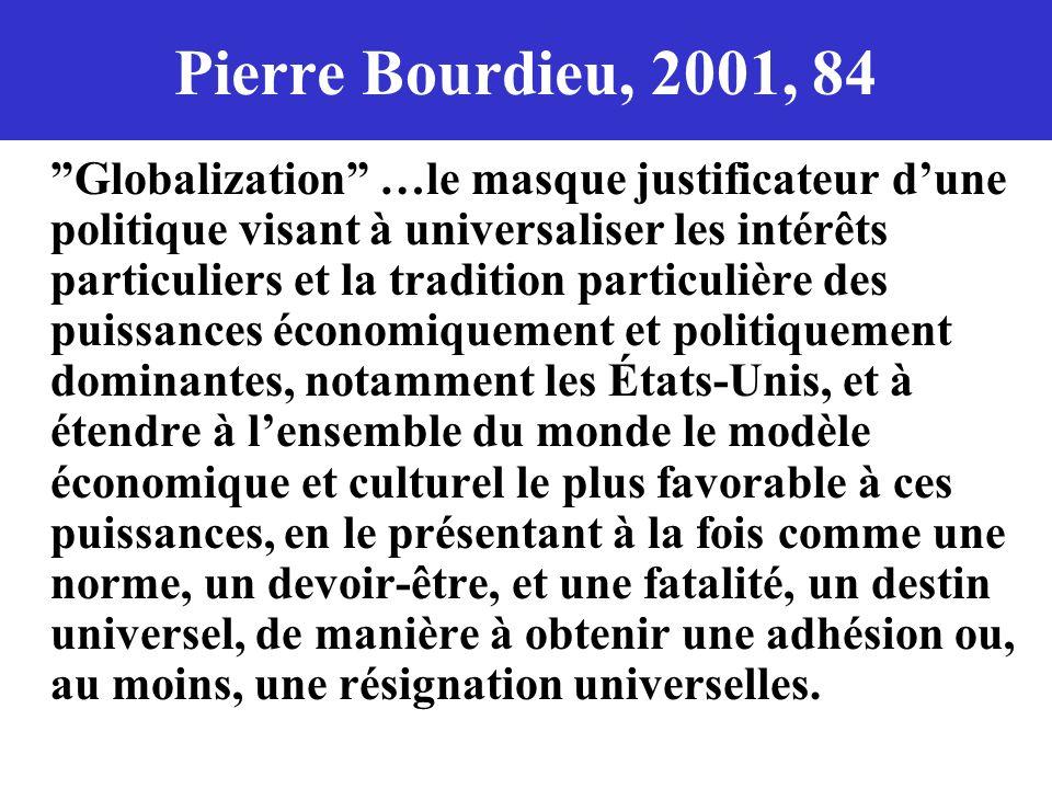 Pierre Bourdieu, 2001, 84 Globalization …le masque justificateur dune politique visant à universaliser les intérêts particuliers et la tradition parti