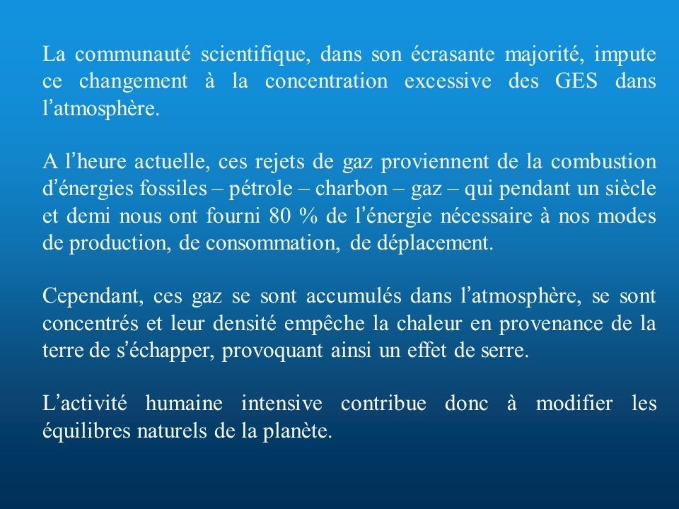 RELAIS D INFORMATION Sur la totalité des émissions de G.E.S, seuls 10 à 12 % sont le fait des collectivités locales Le solde, c est-à-dire, près de 90 % est produit par * nous tous en tant que « producteurs » de biens et services (entreprises) * comme de « consommateurs » de ces produits La lutte contre le changement climatique passe par la maîtrise de la consommation énergétique visible : utilisée - pour répondre aux besoins domestiques (se laver, repasser ses vêtements …) et quotidiens (se nourrir, séclairer, se chauffer, se déplacer…) - pour faire pousser les aliments que nous consommons invisible : incorporée - pour fabriquer les produits que nous utilisons - pour réaliser les infrastructures qui sont nécessaires à nos déplacements (rails, routes, ponts)