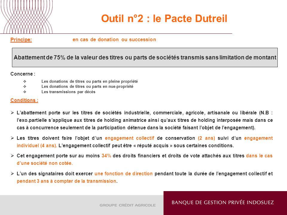 Outil n°2 : le Pacte Dutreil Principe: Principe: en cas de donation ou succession Concerne : Les donations de titres ou parts en pleine propriété Les