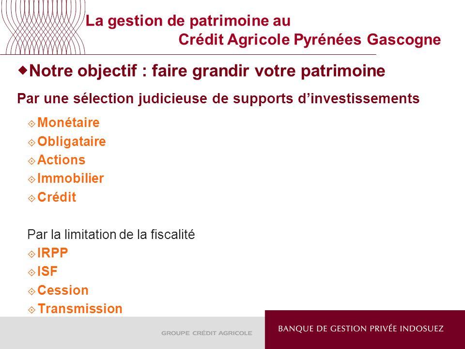 La gestion de patrimoine au Crédit Agricole Pyrénées Gascogne Notre objectif : faire grandir votre patrimoine Par une sélection judicieuse de supports