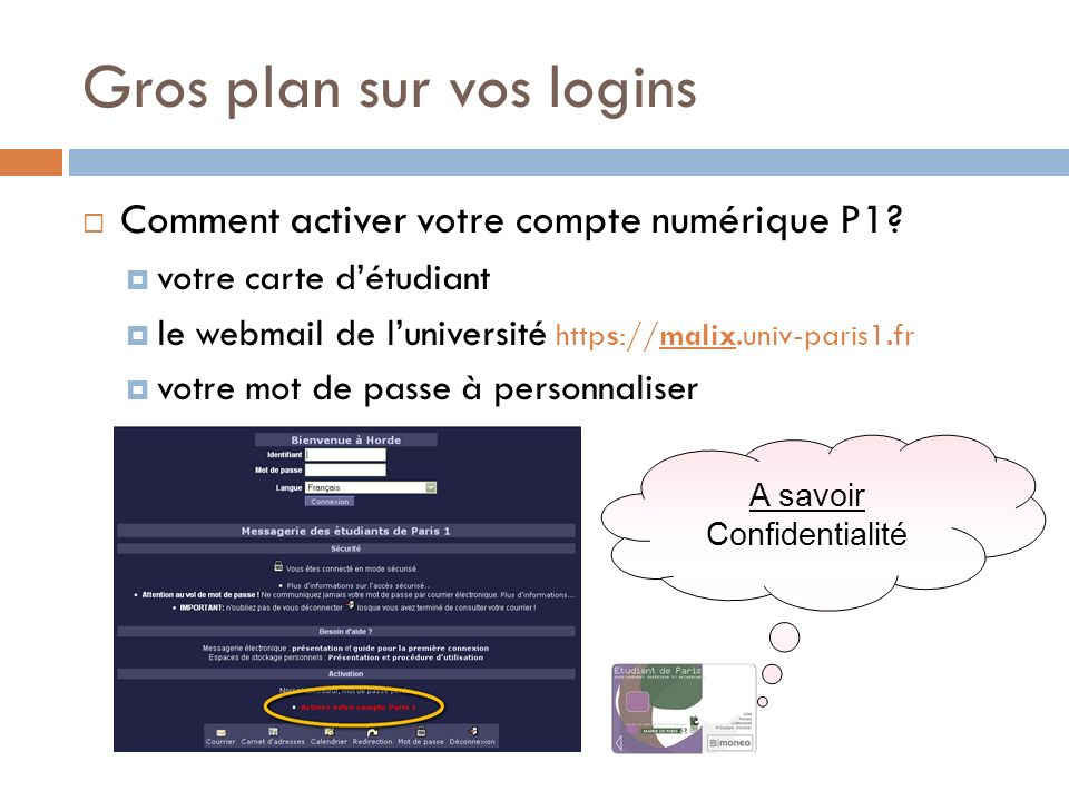 Gros plan sur vos logins Comment activer votre compte numérique P1? votre carte détudiant le webmail de luniversité https://malix.univ-paris1.fr votre