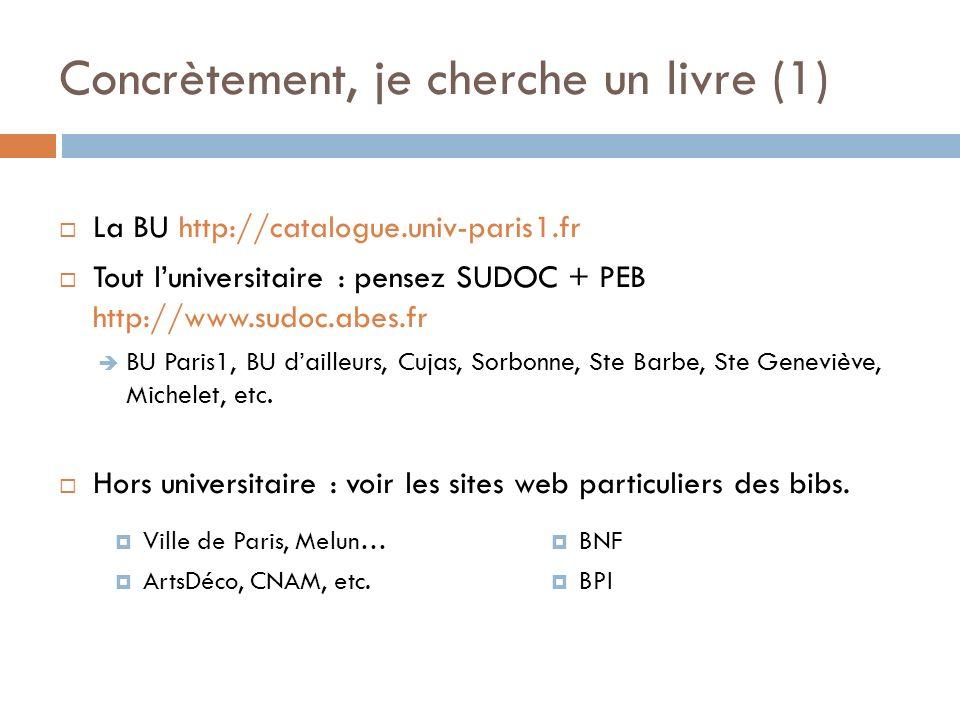 Concrètement, je cherche un livre (1) Ville de Paris, Melun… ArtsDéco, CNAM, etc. BNF BPI La BU http://catalogue.univ-paris1.fr Tout luniversitaire :