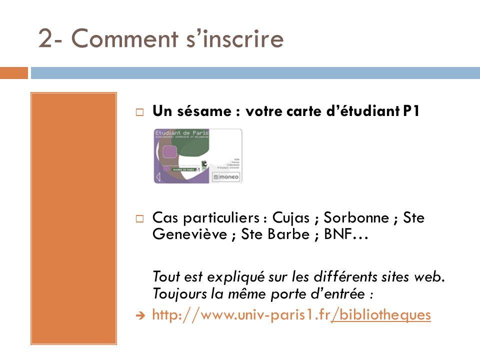 2- Comment sinscrire Un sésame : votre carte détudiant P1 Cas particuliers : Cujas ; Sorbonne ; Ste Geneviève ; Ste Barbe ; BNF… Tout est expliqué sur