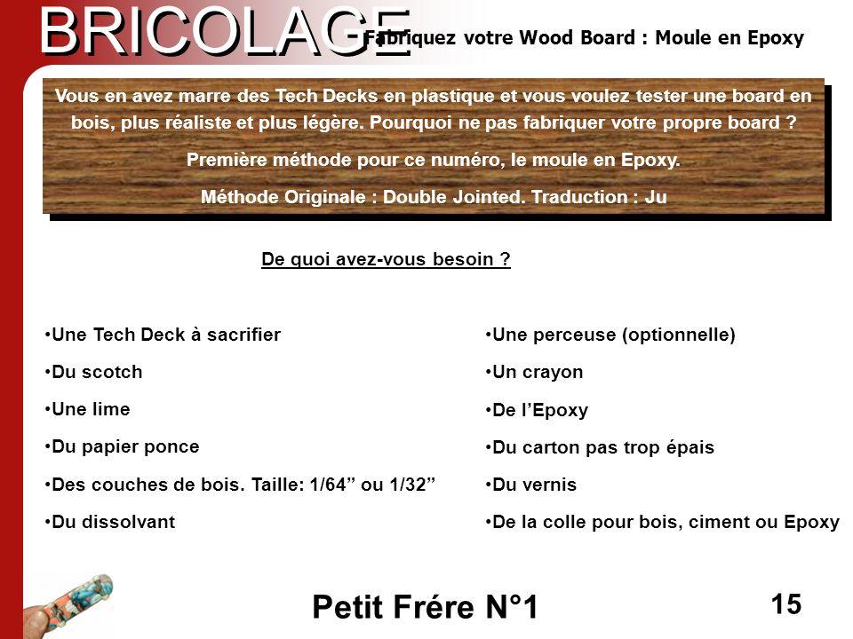 Petit Frére N°1 15 BRICOLAGE Fabriquez votre Wood Board : Moule en Epoxy De quoi avez-vous besoin ? Une Tech Deck à sacrifier Du scotch Une lime Du pa