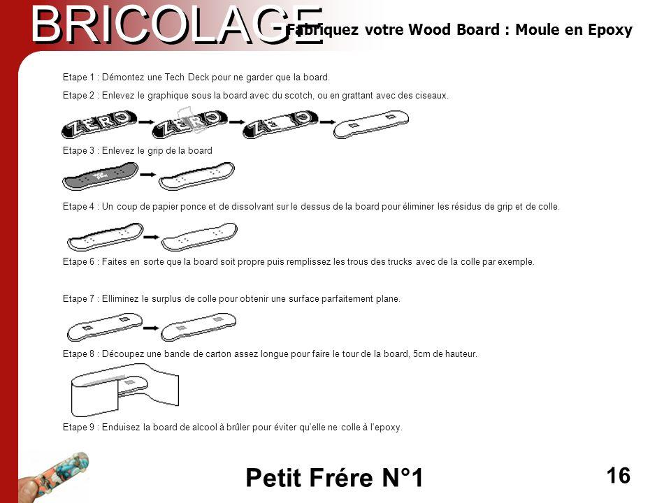 Petit Frére N°1 16 BRICOLAGE Fabriquez votre Wood Board : Moule en Epoxy Etape 1 : Démontez une Tech Deck pour ne garder que la board. Etape 2 : Enlev