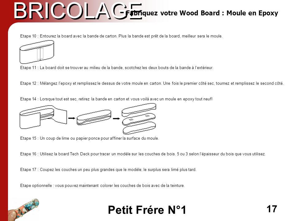 Petit Frére N°1 17 BRICOLAGE Etape 10 : Entourez la board avec la bande de carton. Plus la bande est prêt de la board, meilleur sera le moule. Etape 1