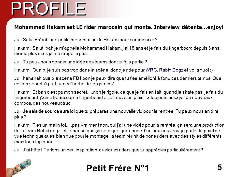 Petit Frére N°1 5 PROFILE Ju : Salut Frérot, une petite présentation de Hakam pour commencer ? Hakam : Salut, bah je m'appelle Mohammed Hakam, j'ai 18
