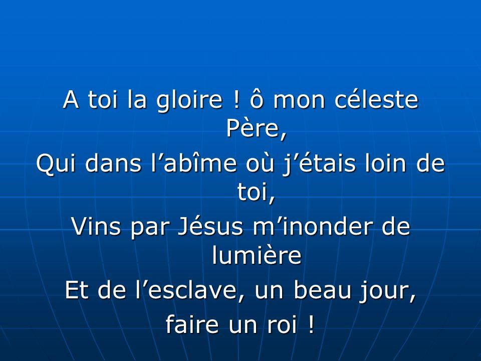 A toi la gloire ! ô mon céleste Père, Qui dans labîme où jétais loin de toi, Vins par Jésus minonder de lumière Et de lesclave, un beau jour, faire un