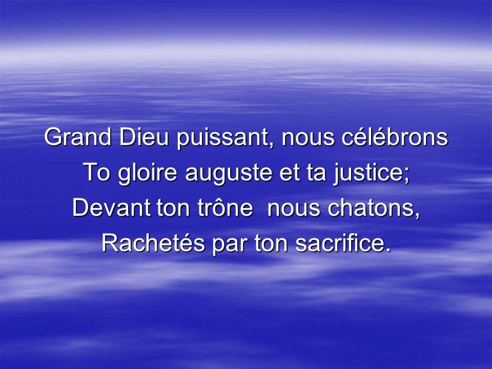 Grand Dieu puissant, nous célébrons To gloire auguste et ta justice; Devant ton trône nous chatons, Rachetés par ton sacrifice.