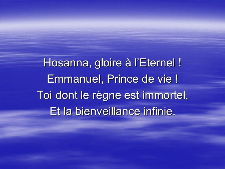 Hosanna, gloire à lEternel ! Emmanuel, Prince de vie ! Toi dont le règne est immortel, Et la bienveillance infinie.