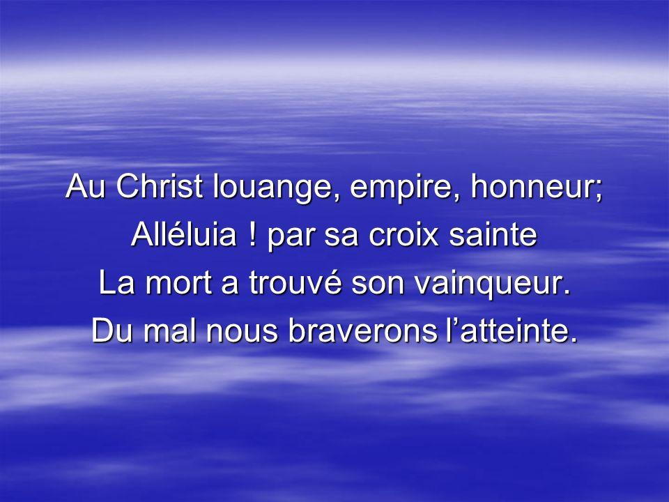 Au Christ louange, empire, honneur; Alléluia ! par sa croix sainte La mort a trouvé son vainqueur. Du mal nous braverons latteinte.