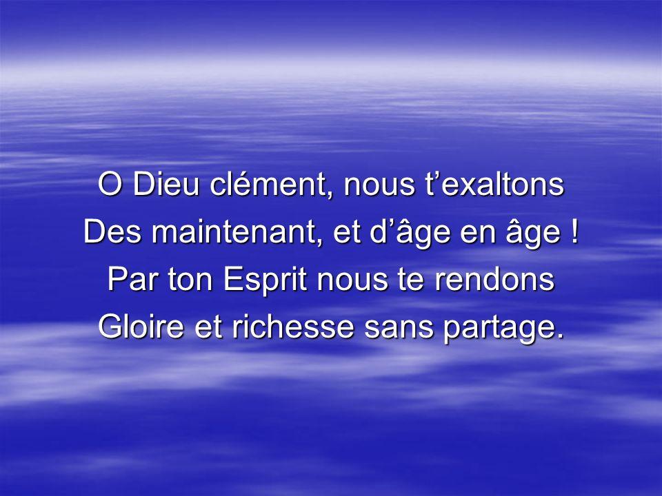 O Dieu clément, nous texaltons Des maintenant, et dâge en âge ! Par ton Esprit nous te rendons Gloire et richesse sans partage.