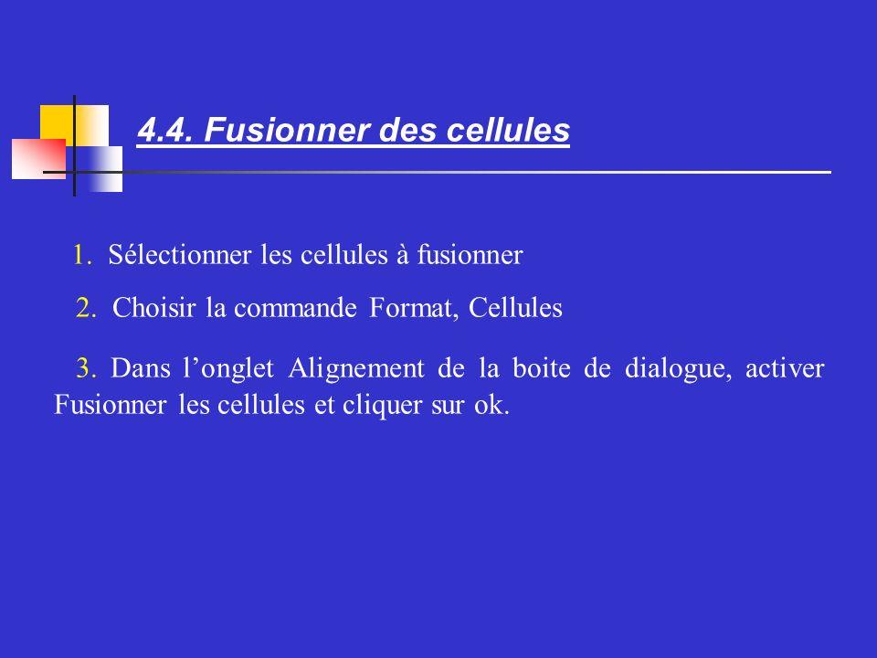 4.4. Fusionner des cellules Sélectionner les cellules à fusionner Choisir la commande Format, Cellules Dans longlet Alignement de la boite de dialogue