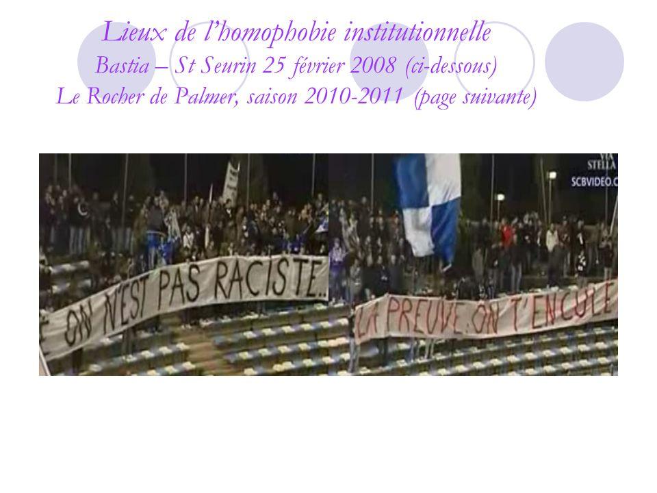 Lieux de lhomophobie institutionnelle Bastia – St Seurin 25 février 2008 (ci-dessous) Le Rocher de Palmer, saison 2010-2011 (page suivante)