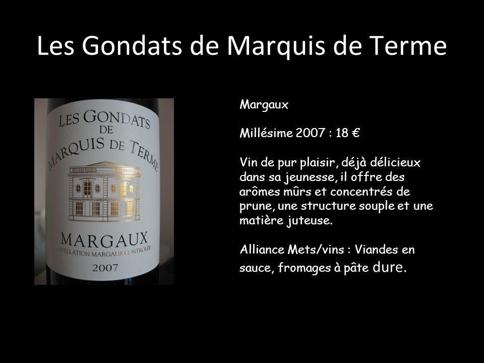 Les Gondats de Marquis de Terme Margaux Millésime 2007 : 18 Vin de pur plaisir, déjà délicieux dans sa jeunesse, il offre des arômes mûrs et concentré