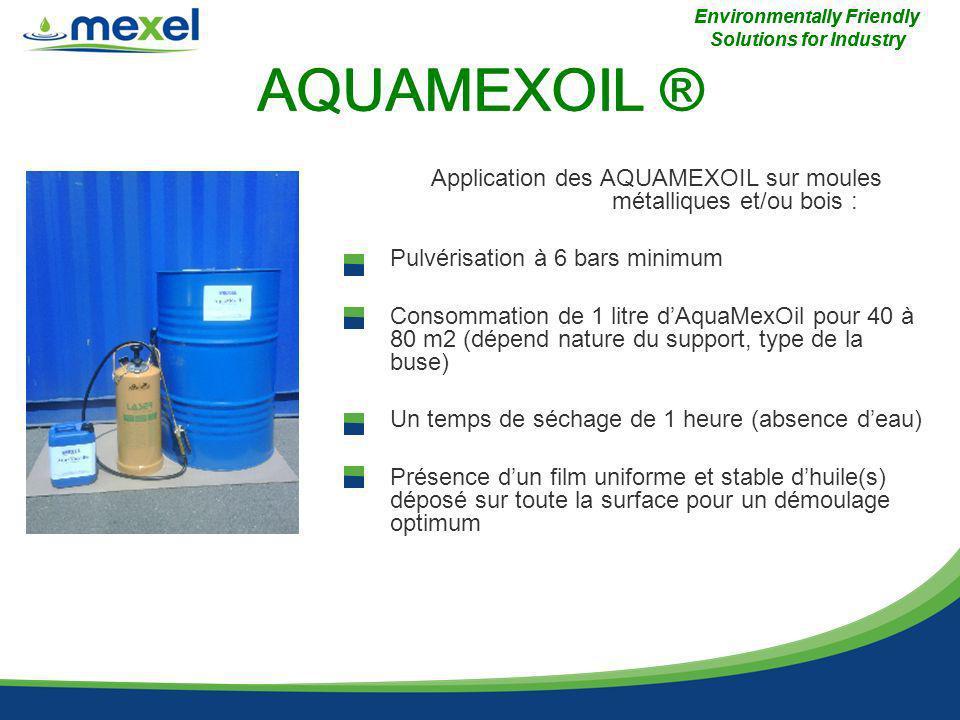AQUAMEXOIL ® Application des AQUAMEXOIL sur moules métalliques et/ou bois : -Pulvérisation à 6 bars minimum -Consommation de 1 litre dAquaMexOil pour 40 à 80 m2 (dépend nature du support, type de la buse) -Un temps de séchage de 1 heure (absence deau) -Présence dun film uniforme et stable dhuile(s) déposé sur toute la surface pour un démoulage optimum Environmentally Friendly Solutions for Industry AQUAMEXOIL ® Environmentally Friendly Solutions for Industry