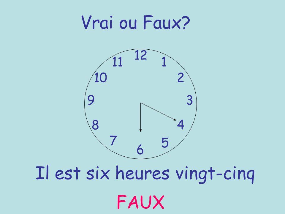 Vrai ou Faux? 12 6 93 8 7 1 2 5 4 10 11 Il est six heures vingt-cinq FAUX