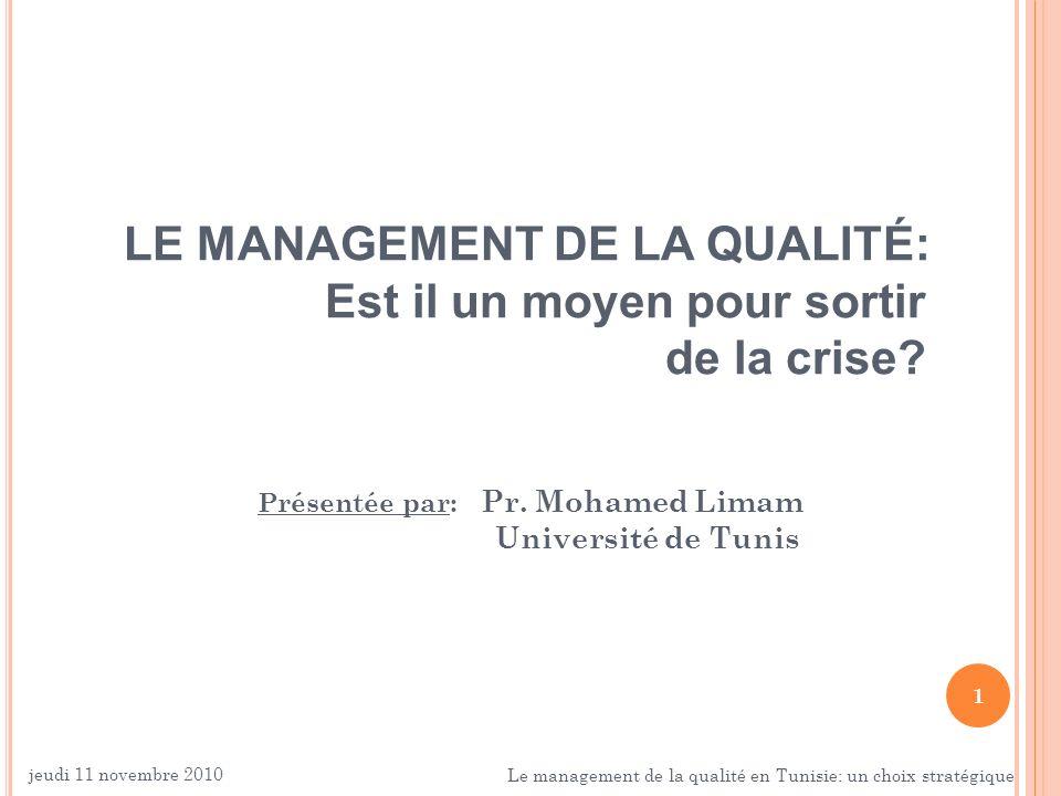 1 LE MANAGEMENT DE LA QUALITÉ: Est il un moyen pour sortir de la crise? Présentée par: Pr. Mohamed Limam Université de Tunis jeudi 11 novembre 2010 Le