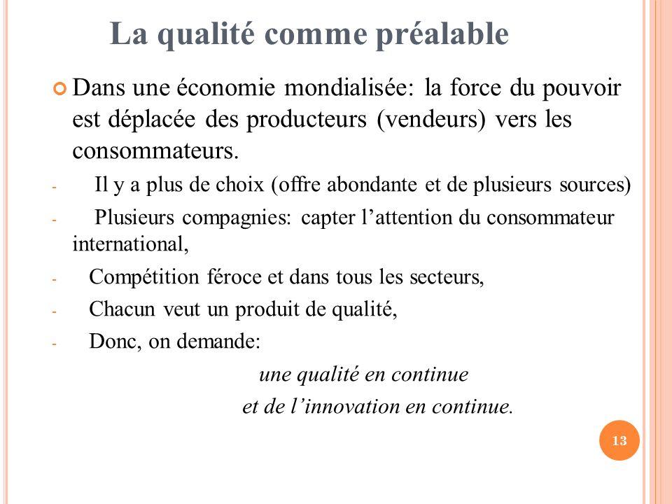 13 La qualité comme préalable Dans une économie mondialisée: la force du pouvoir est déplacée des producteurs (vendeurs) vers les consommateurs. - Il
