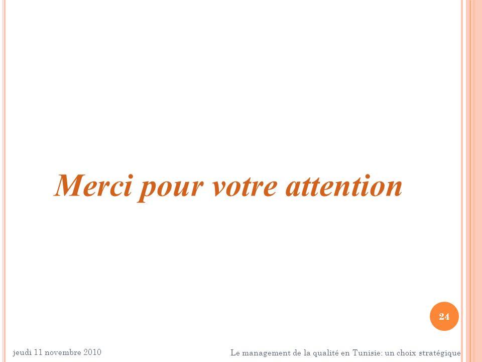 24 Merci pour votre attention jeudi 11 novembre 2010 Le management de la qualité en Tunisie: un choix stratégique