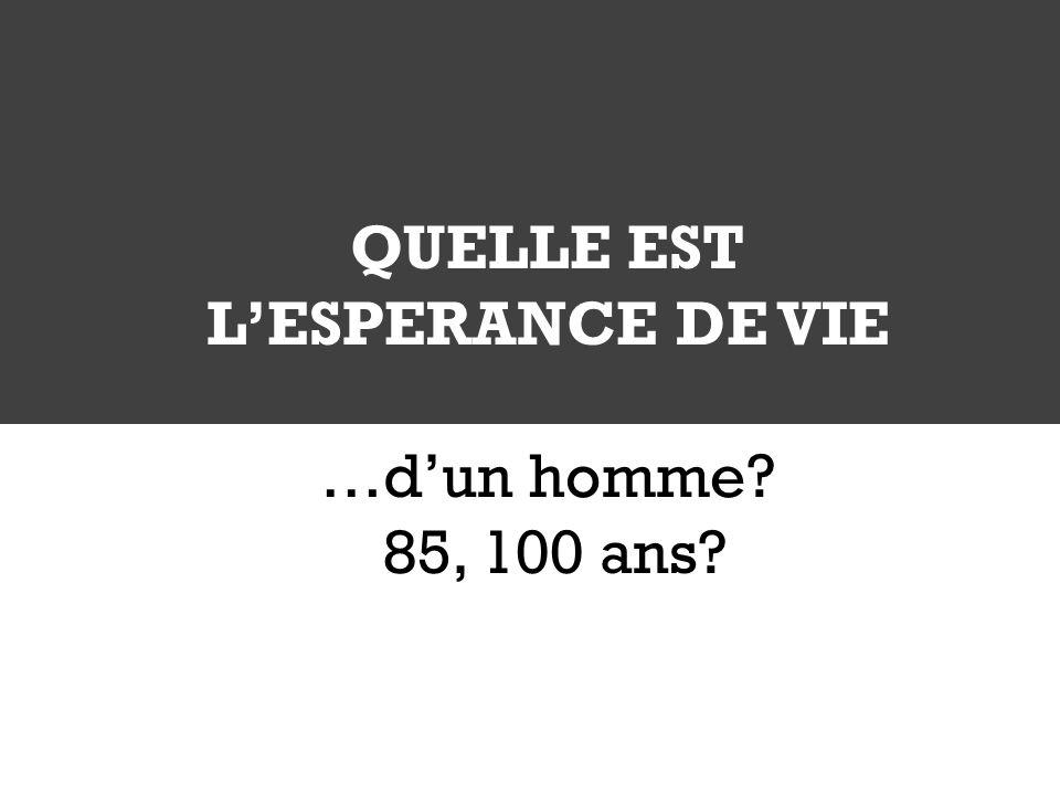 QUELLE EST LESPERANCE DE VIE …dun homme? 85, 100 ans?