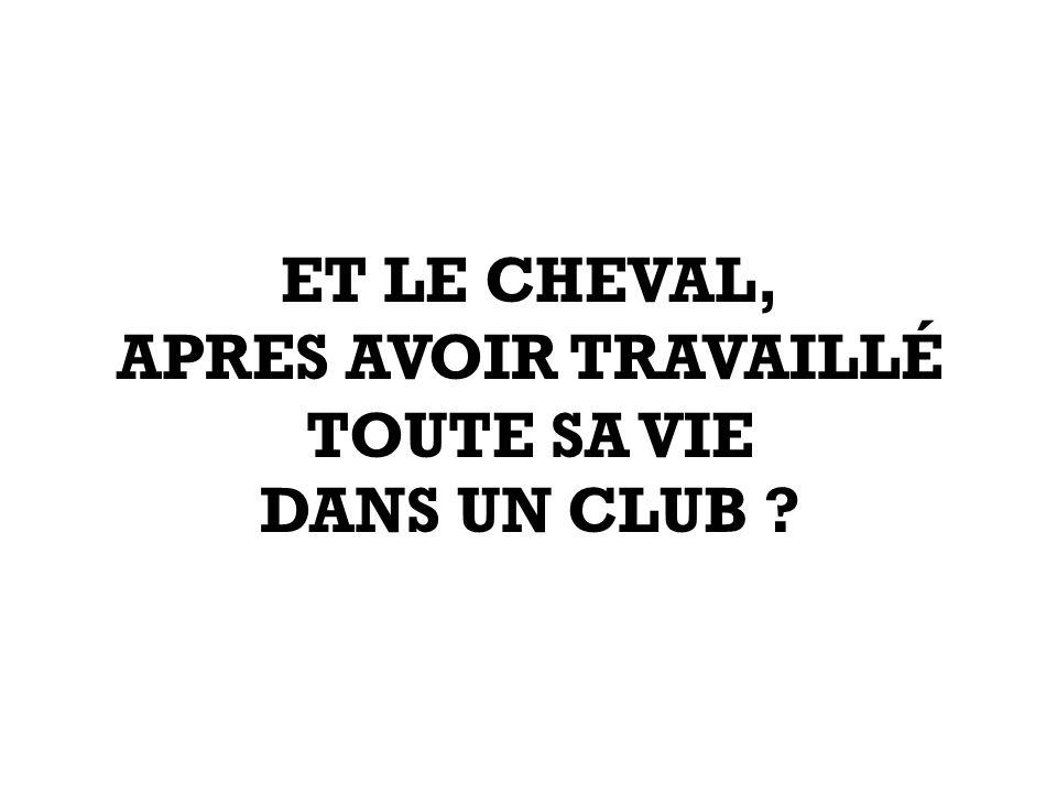 ET LE CHEVAL, APRES AVOIR TRAVAILLÉ TOUTE SA VIE DANS UN CLUB ?