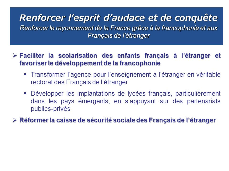 Renforcer lesprit daudace et de conquête Renforcer le rayonnement de la France grâce à la francophonie et aux Français de létranger Faciliter la scola