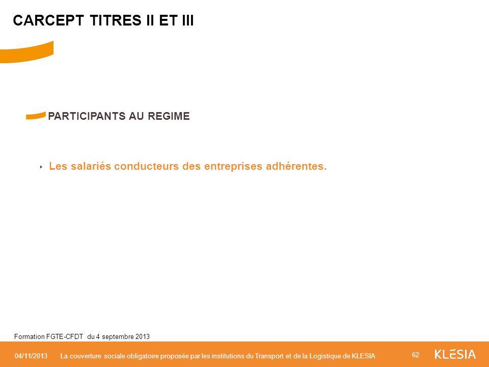 PARTICIPANTS AU REGIME Les salariés conducteurs des entreprises adhérentes. 62 04/11/2013La couverture sociale obligatoire proposée par les institutio