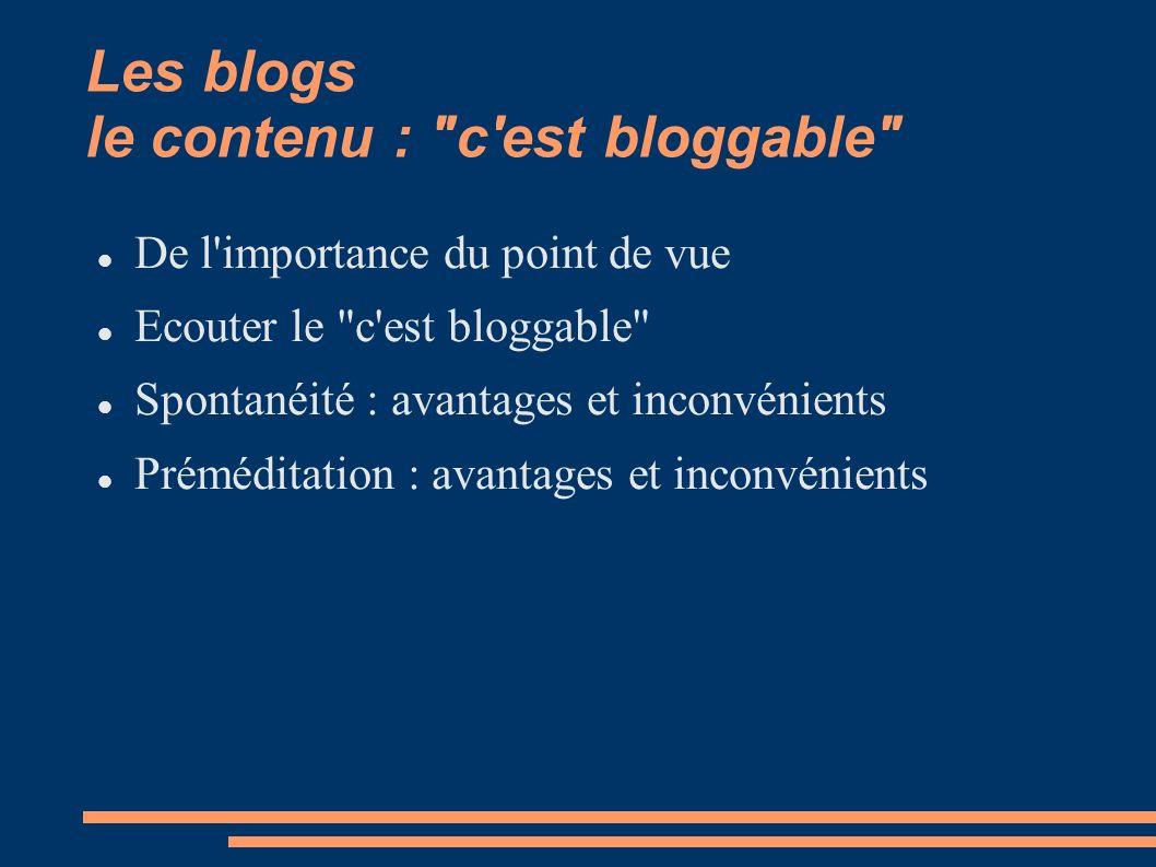 Les blogs le contenu : c est bloggable De l importance du point de vue Ecouter le c est bloggable Spontanéité : avantages et inconvénients Préméditation : avantages et inconvénients