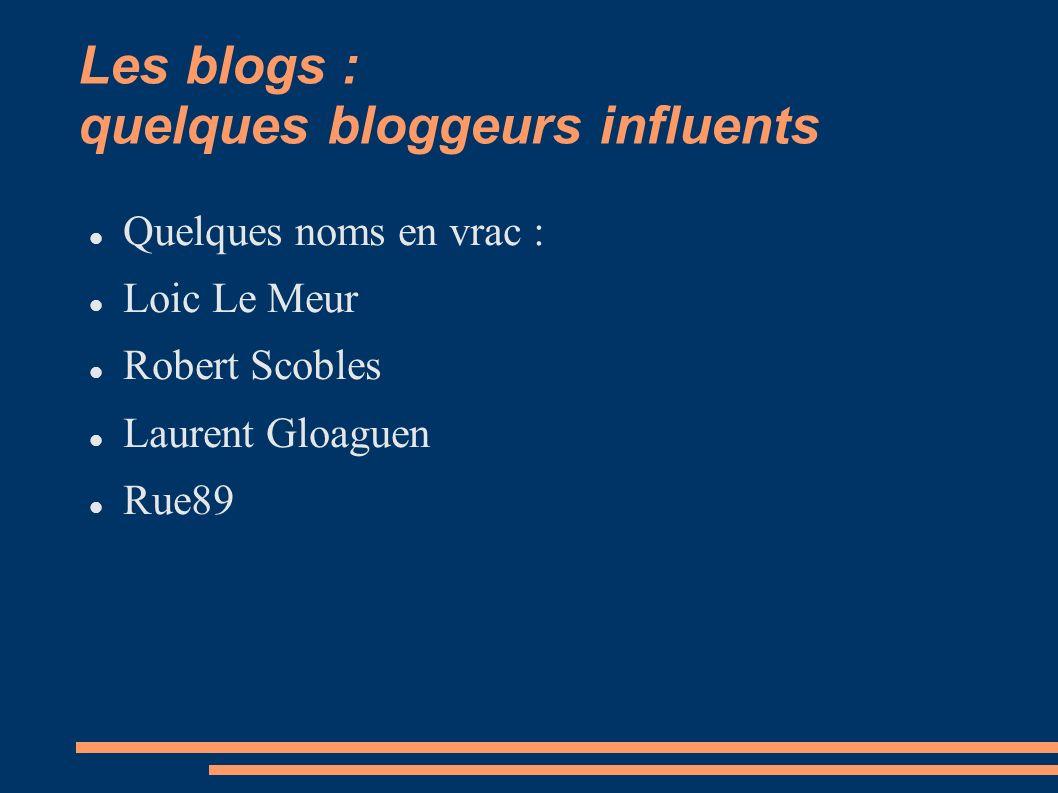 Les blogs : quelques bloggeurs influents Quelques noms en vrac : Loic Le Meur Robert Scobles Laurent Gloaguen Rue89