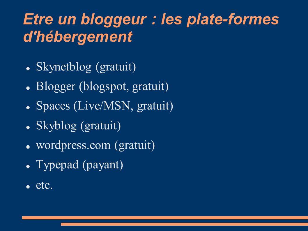 Etre un bloggeur : les plate-formes d hébergement Skynetblog (gratuit) Blogger (blogspot, gratuit) Spaces (Live/MSN, gratuit) Skyblog (gratuit) wordpress.com (gratuit) Typepad (payant) etc.