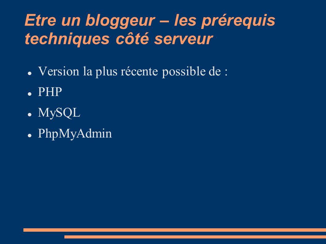 Etre un bloggeur – les prérequis techniques côté serveur Version la plus récente possible de : PHP MySQL PhpMyAdmin