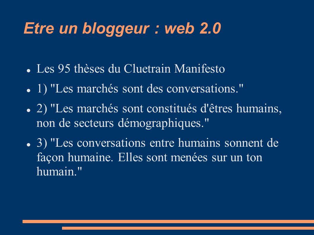 Etre un bloggeur : web 2.0 Les 95 thèses du Cluetrain Manifesto 1) Les marchés sont des conversations. 2) Les marchés sont constitués d êtres humains, non de secteurs démographiques. 3) Les conversations entre humains sonnent de façon humaine.