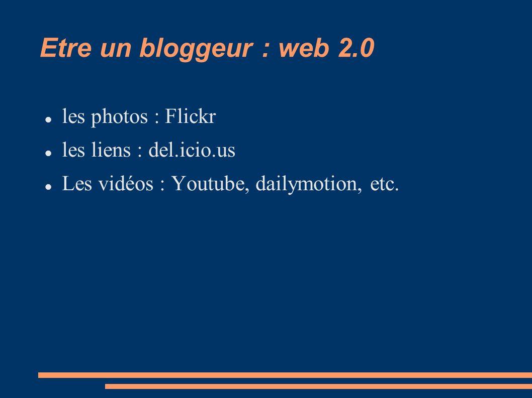 Etre un bloggeur : web 2.0 les photos : Flickr les liens : del.icio.us Les vidéos : Youtube, dailymotion, etc.