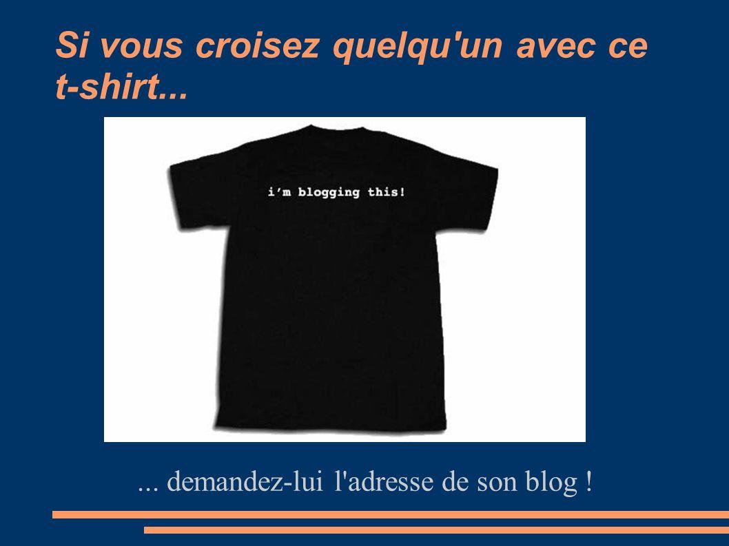 Si vous croisez quelqu un avec ce t-shirt...... demandez-lui l adresse de son blog !