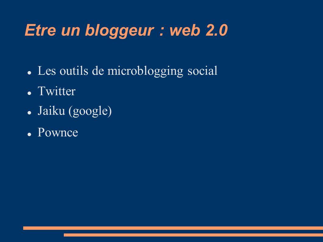 Etre un bloggeur : web 2.0 Les outils de microblogging social Twitter Jaiku (google) Pownce