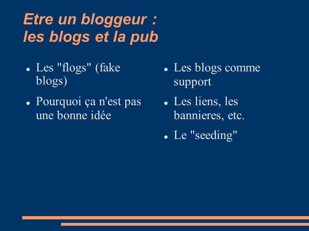 Etre un bloggeur : les blogs et la pub Les flogs (fake blogs) Pourquoi ça n est pas une bonne idée Les blogs comme support Les liens, les bannieres, etc.