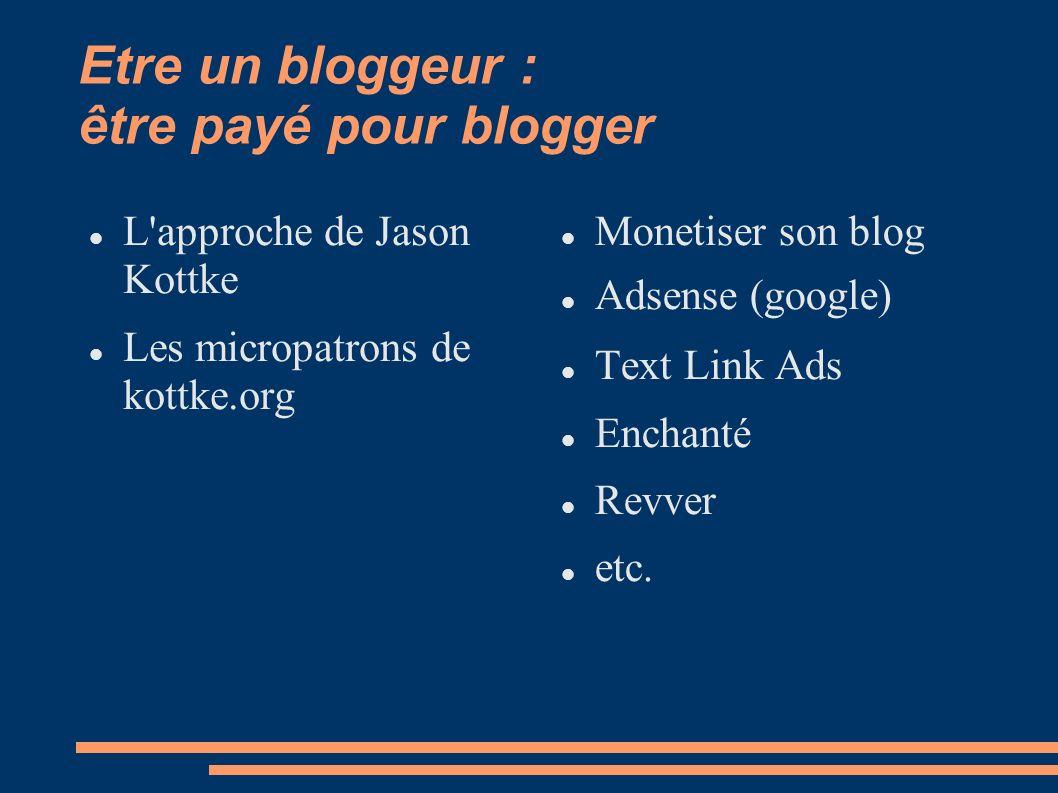 Etre un bloggeur : être payé pour blogger L approche de Jason Kottke Les micropatrons de kottke.org Monetiser son blog Adsense (google) Text Link Ads Enchanté Revver etc.