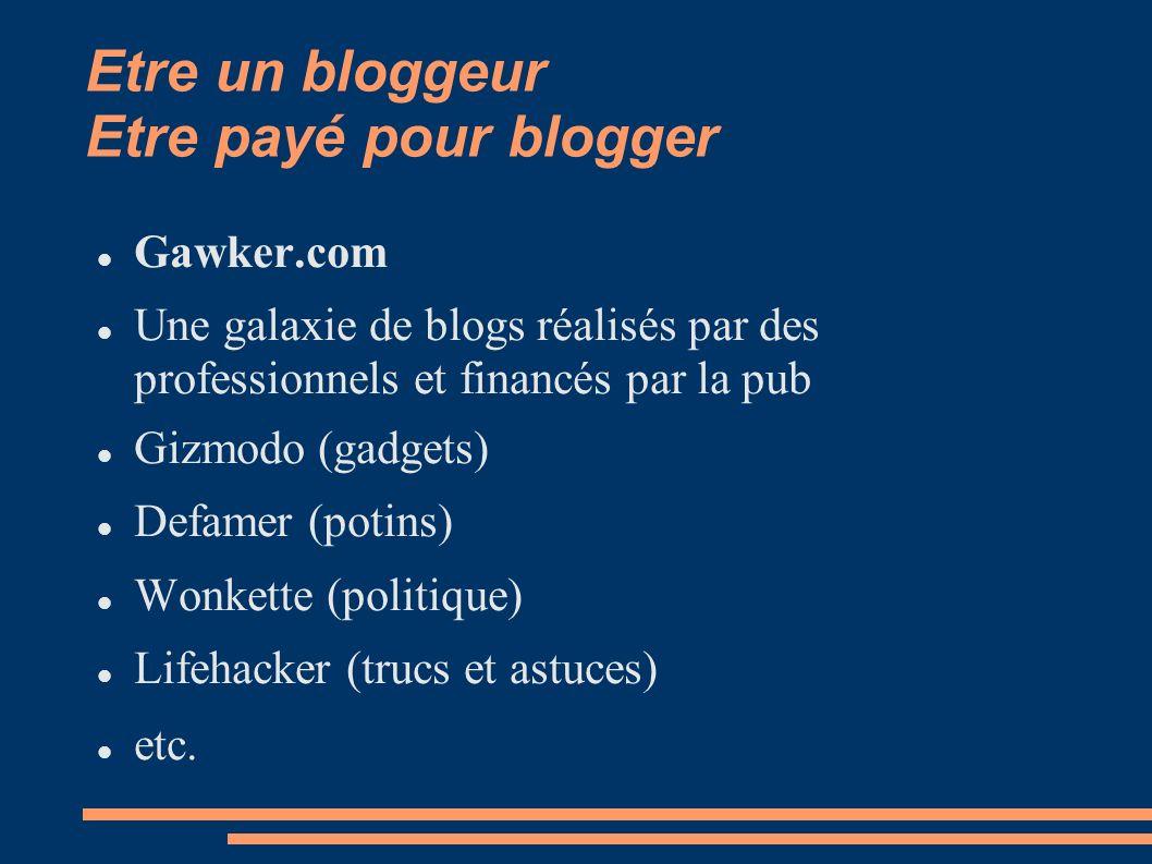 Etre un bloggeur Etre payé pour blogger Gawker.com Une galaxie de blogs réalisés par des professionnels et financés par la pub Gizmodo (gadgets) Defamer (potins) Wonkette (politique) Lifehacker (trucs et astuces) etc.