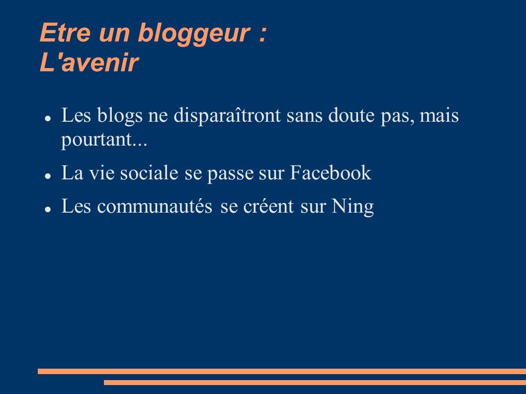 Etre un bloggeur : L avenir Les blogs ne disparaîtront sans doute pas, mais pourtant...