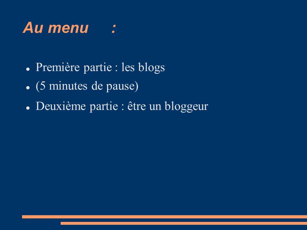 Au menu: Première partie : les blogs (5 minutes de pause) Deuxième partie : être un bloggeur