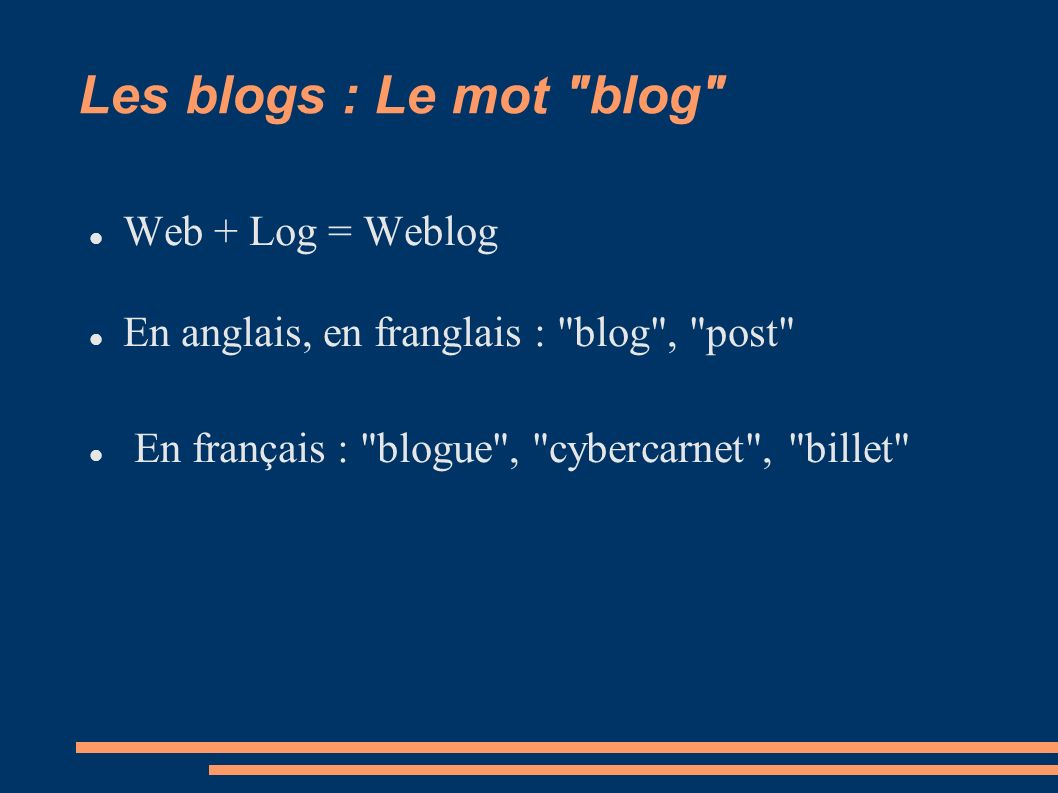 Les blogs : Le mot blog Web + Log = Weblog En anglais, en franglais : blog , post En français : blogue , cybercarnet , billet