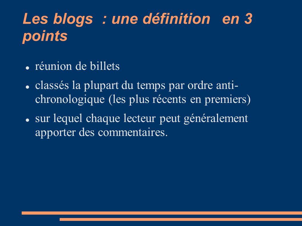 Les blogs : une définition en 3 points réunion de billets classés la plupart du temps par ordre anti- chronologique (les plus récents en premiers) sur lequel chaque lecteur peut généralement apporter des commentaires.