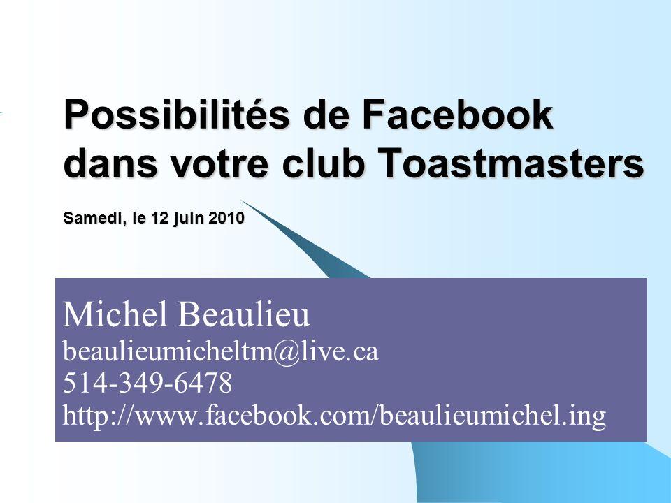 Possibilités de Facebook dans votre club Toastmasters Samedi, le 12 juin 2010 Michel Beaulieu beaulieumicheltm@live.ca 514-349-6478 http://www.facebook.com/beaulieumichel.ing
