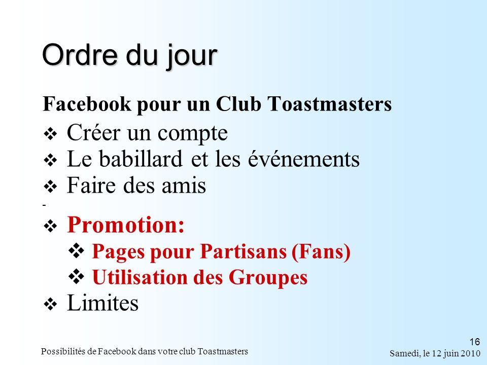 Samedi, le 12 juin 2010 Possibilités de Facebook dans votre club Toastmasters 16 Ordre du jour Facebook pour un Club Toastmasters Créer un compte Le babillard et les événements Faire des amis - Promotion: Pages pour Partisans (Fans) Utilisation des Groupes Limites