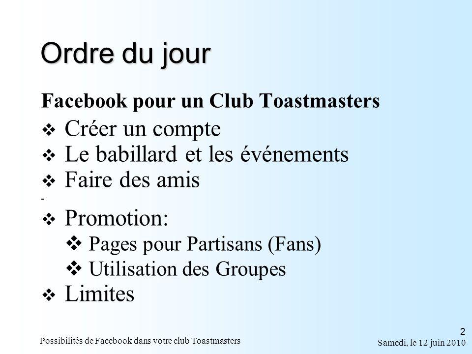 Samedi, le 12 juin 2010 Possibilités de Facebook dans votre club Toastmasters 2 Ordre du jour Facebook pour un Club Toastmasters Créer un compte Le babillard et les événements Faire des amis - Promotion: Pages pour Partisans (Fans) Utilisation des Groupes Limites